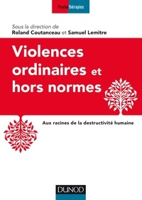 Roland Coutanceau et Samuel Lemitre - Violences ordinaires et hors normes - Aux racines de la destructivité humaine.
