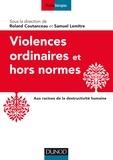 Roland Coutanceau et Samuel Lemitre - Violences ordinaires ou hors normes - Aux racines de la destructivité humaine.