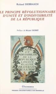 Roland Debbasch et Michel Debré - Le principe révolutionnaire d'unité et d'indivisibilité de la République.