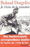 Roland Dorgelès - Je t'écris de la tranchée - Correspondance de guerre 1914-1917.