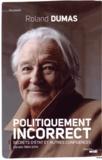 Roland Dumas - Politiquement incorrect - Secrets d'Etat et autres confidences. Carnets 1984-2014.