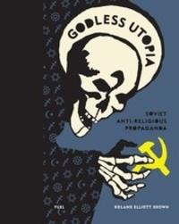 Roland Elliott Brown - Godless Utopia - Soviet anti-religious propaganda.