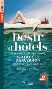 Roland Escaig - Désir d'hôtels - De la maison d'hôte au palace, 120 hôtels d'exception en France et dans le monde.
