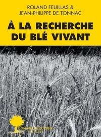 Roland Feuillas et Jean-Philippe de Tonnac - A la recherche du blé vivant.