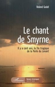 Roland Godel - Le chant de Smyrne - Il y a cent ans, la fin tragique de la Perle du Levant.