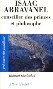 Roland Goetschel - Isaac Abravanel - Conseiller des princes et philosophe, 1437-1508.