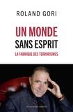 Roland Gori - Un monde sans esprit - La fabrique des terrorismes.