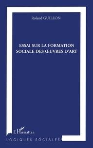 Roland Guillon - Essai sur la formation sociale des oeuvres d'Art.