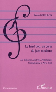 Roland Guillon - Le hard bop au coeur du jazz moderne - De Chicago, Detroit, Pittsburgh, Philadelphie à New York.
