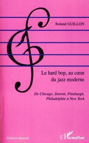 Roland Guillon - Le hard bop au coeur du jazz moderne - De Chicago, Detroit, Pittsburgh, Philadelphie à New York.