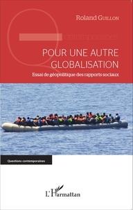 Roland Guillon - Pour une autre globalisation - Essai de géopolitique des rapports sociaux.