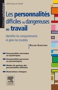 Roland Guinchard - Personnalités difficiles ou dangereuses au travail - Identifier les comportements et gérer les troubles.