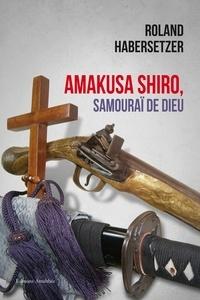 Roland Habersetzer - Amakusa Shiro, samouraï de Dieu - La révolte de Shimabara.