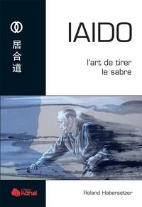 Roland Habersetzer - Iaido - L'art de tirer le sabre.