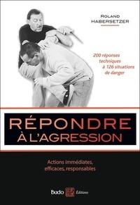 Roland Habersetzer - Répondre à l'agression - Actions immédiates, efficaces, responsables.