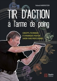 Roland Habersetzer - Tir d'action à l'arme de poing - Concepts, techniques et dynamiques pour un savoir-faire professionnel.