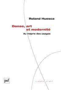 Roland Huesca - Danse, art et modernité - Au mépris des usages.