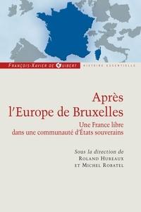 Roland Hureaux et Michel Robatel - Après l'Europe de Bruxelles - Une France libre dans une communauté d'Etats souverains.