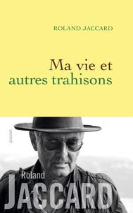 Roland Jaccard - Ma vie et autres trahisons.