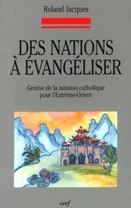 Roland Jacques - Des nations à évangéliser - Genèse de la mission catholique pour l'Extrême-Orient.
