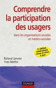 Roland Janvier et Yves Matho - Comprendre la participation des usagers - 4e éd. - dans les organisations sociales et médico-sociales.