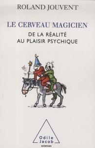 Roland Jouvent - Le cerveau magicien - De la réalité au plaisir psychique.