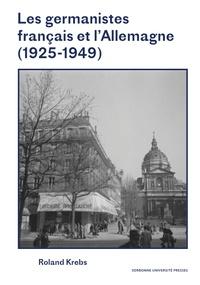 Roland Krebs - Les germanistes français et l'Allemagne (1925-1949).