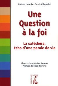 Roland Lacroix - Une question à la foi - La catéchèse, écho d'une parole de vie.