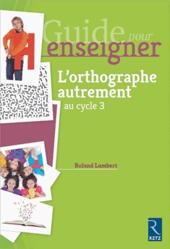 Roland Lambert - Guide pour enseigner l'orthographe autrement au cycle 3.