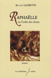 Roland Laurette - Raphaëlle ou l'ordre des choses.