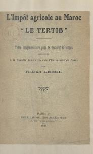 Roland Lebel - L'impôt agricole au Maroc : le tertib - Thèse complémentaire pour le Doctorat ès lettres, présentée à la Faculté des lettres de l'Université de Paris.