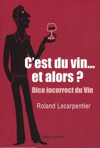 Roland Lecarpentier - C'est du vin... et alors ??? - Chroniques désespérées mais salutaires d'un marchand de vin.