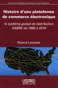 Roland Lesuisse - Histoire d'une plateforme de commerce électronique - Le système global de distribution SABRE de 1960 à 2010.