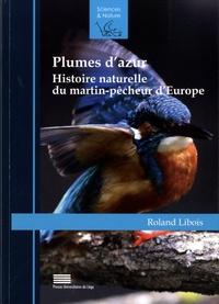 Roland Libois - Plumes d'azur - Histoire naturelle du martin-pêcheur d'Europe.