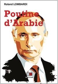 Roland Lombardi - Poutine d'Arabie - Ou pourquoi et comment la Russie est devenue incontournable en Méditerranée et au Moyen-Orient.