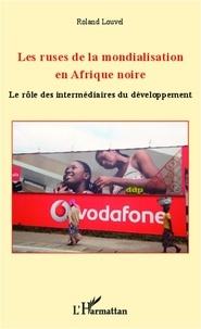 Roland Louvel - Les ruses de la mondialisation en Afrique noire - Le rôle des intermédiaires du développement.