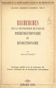Roland Marx et  Société savante d'Alsace et de - Recherches sur la vie politique de l'Alsace prérévolutionnaire et révolutionnaire.
