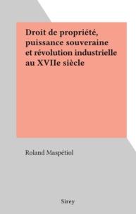 Roland Maspétiol - Droit de propriété, puissance souveraine et révolution industrielle au XVIIe siècle.