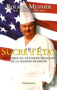 Roland Mesnier - Sucré d'Etat - Mémoires du pâtissier français de la Maison-Blanche.