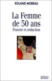 Roland Moreau - La femme de 50 ans. - Pouvoir et séduction.