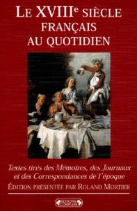 Roland Mortier - Le XVIIIème siècle français au quotidien. - Textes tirés des Mémoires, des Journaux et des Correspondances de l'époque.