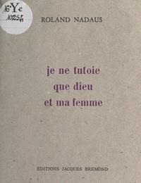 Roland Nadaus et Simone Moris - Je ne tutoie que Dieu et ma femme.