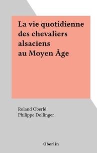 Roland Oberlé et Philippe Dollinger - La vie quotidienne des chevaliers alsaciens au Moyen Âge.