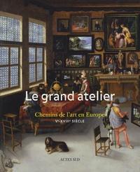 Roland Recht et Catheline Périer-D'Ieteren - Le grand atelier - Chemins de l'art en Europe (Ve-XVIIIe siècle).
