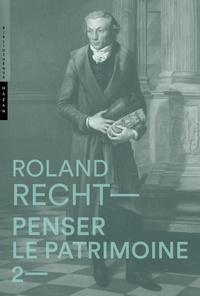 Roland Recht - Penser le patrimoine - Tome 2.