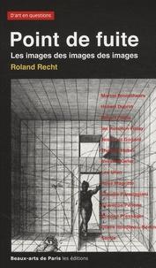 Roland Recht - Point de fuite - Les images des images des images, Essais critiques sur l'art actuel, 1987-2007.