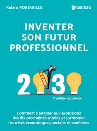 Roland Robeveille - Inventer son futur professionnel - Comment s'adapter aux évolutions des dix prochaines années et surmonter les crises économiques, sociales et sanitaires.