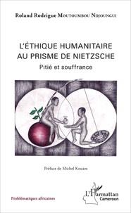 Roland Rodrigue Moutoumbou Ndjoungi - L'éthique humanitaire au prisme de Nietzsche - Pitié et souffrance.