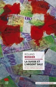 Roland Rossier - La Suisse et l'argent sale - 60 ans d'affaires bancaires.