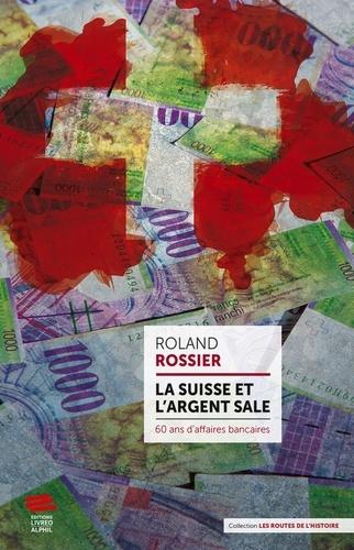 La Suisse et l'argent sale. 60 ans d'affaires bancaires